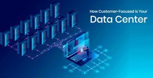 How Customer-Focused is Your Data Center