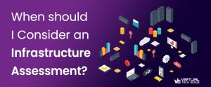 When should I consider an IT Infrastructure Assessment