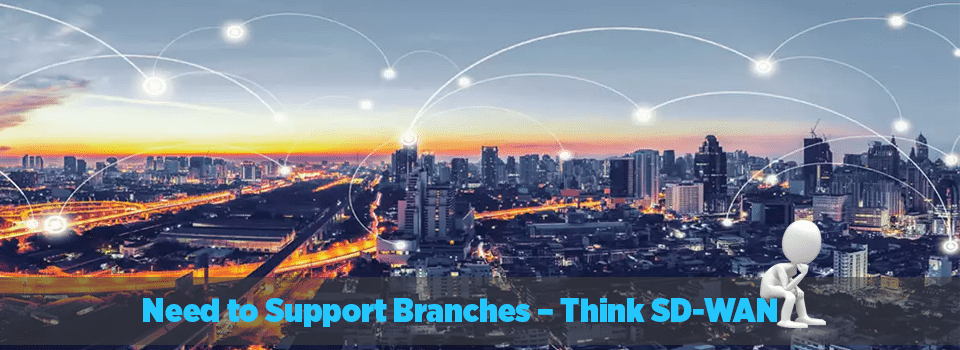Need to Support Branches - Think SD-WAN