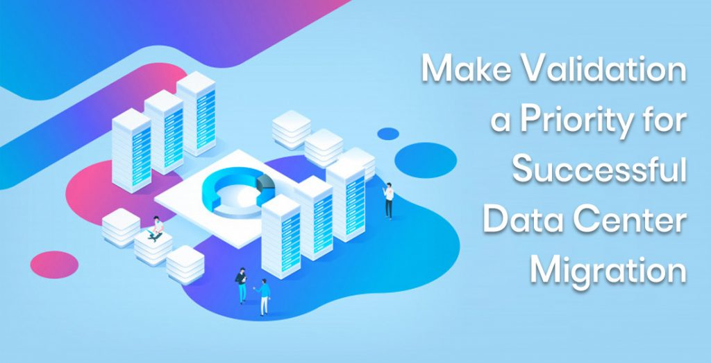 Make Validation a Priority for Successful Data Center Migration